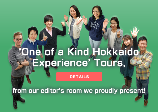 'One of a Kind Hokkaido Experience' Tours, from our editor's room we proudly present!